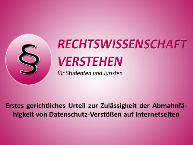 Erstes gerichtliches Urteil zur Zulässigkeit der Abmahnfähigkeit von Datenschutz-Verstößen auf Internetseiten   Rechtswissenschaft Blog